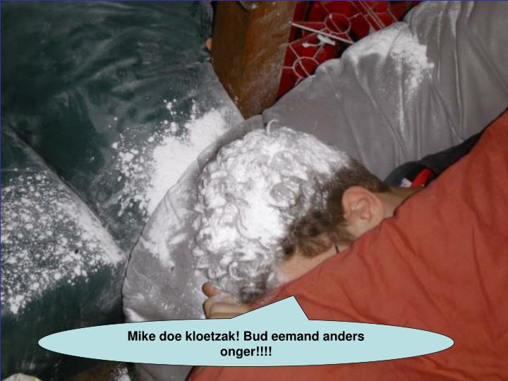 Mike doe kloetzak! Bud eemand anders onger!!!!