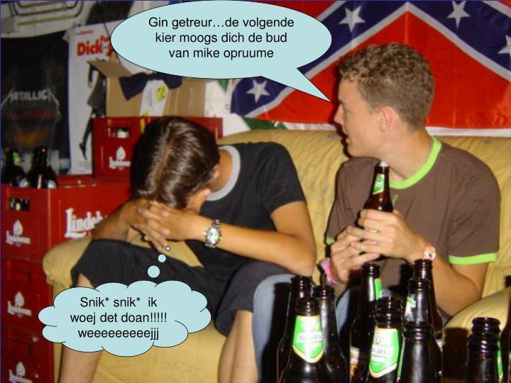 Gin getreur…de volgende kier moogs dich de bud van mike opruume