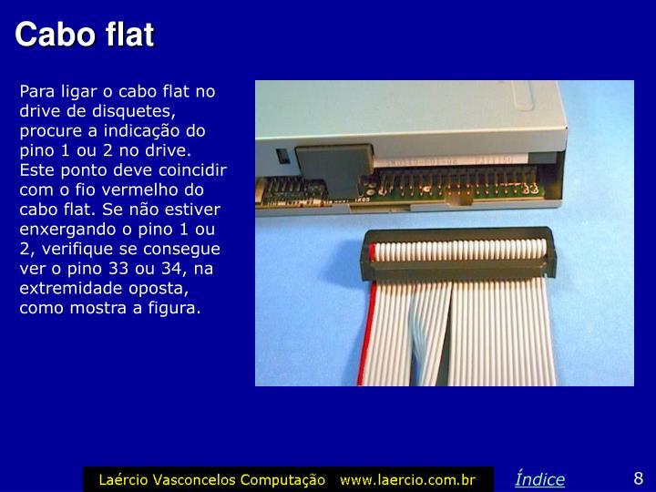 Para ligar o cabo flat no drive de disquetes, procure a indicação do pino 1 ou 2 no drive. Este ponto deve coincidir com o fio vermelho do cabo flat. Se não estiver enxergando o pino 1 ou 2, verifique se consegue ver o pino 33 ou 34, na extremidade oposta, como mostra a figura.