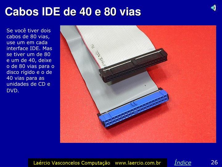 Se você tiver dois cabos de 80 vias, use um em cada interface IDE. Mas se tiver um de 80 e um de 40, deixe o de 80 vias para o disco rígido e o de 40 vias para as unidades de CD e DVD.
