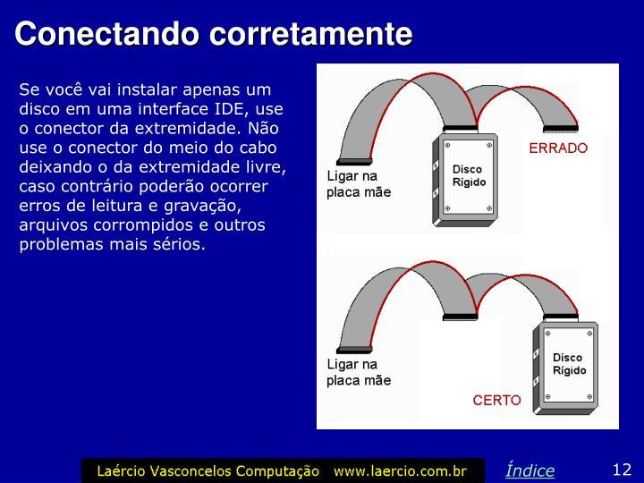 Se você vai instalar apenas um disco em uma interface IDE, use o conector da extremidade. Não use o conector do meio do cabo deixando o da extremidade livre, caso contrário poderão ocorrer erros de leitura e gravação, arquivos corrompidos e outros problemas mais sérios.