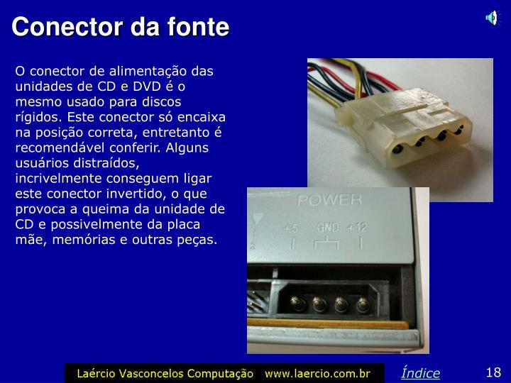 O conector de alimentação das unidades de CD e DVD é o mesmo usado para discos rígidos. Este conector só encaixa na posição correta, entretanto é recomendável conferir. Alguns usuários distraídos, incrivelmente conseguem ligar este conector invertido, o que provoca a queima da unidade de CD e possivelmente da placa mãe, memórias e outras peças.