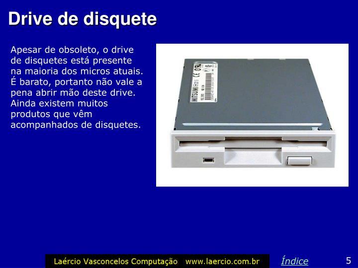 Apesar de obsoleto, o drive de disquetes está presente na maioria dos micros atuais. É barato, portanto não vale a pena abrir mão deste drive. Ainda existem muitos produtos que vêm acompanhados de disquetes.