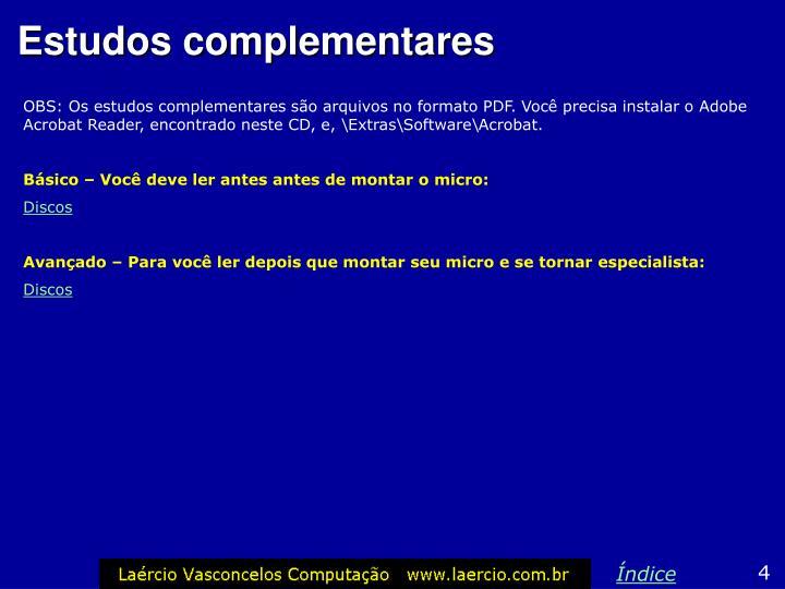 OBS: Os estudos complementares são arquivos no formato PDF. Você precisa instalar o Adobe Acrobat Reader, encontrado neste CD, e, \Extras\Software\Acrobat.