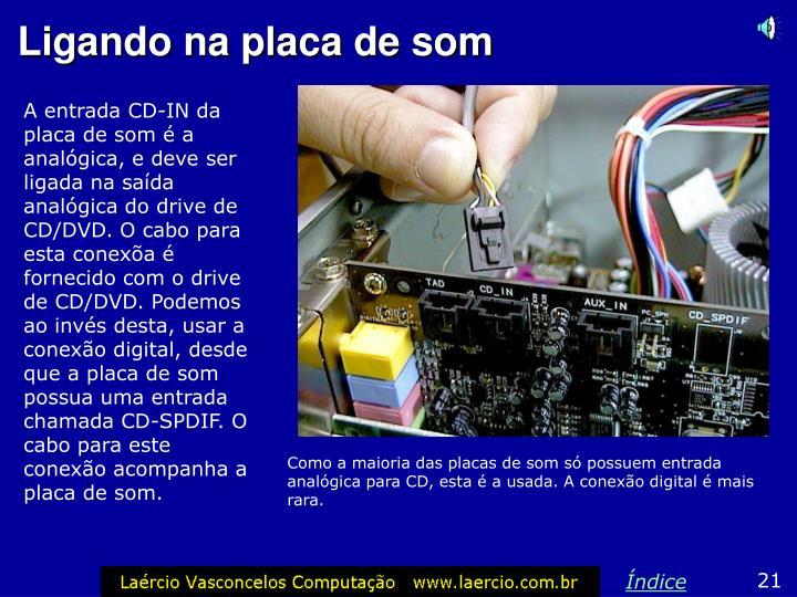 A entrada CD-IN da placa de som é a analógica, e deve ser ligada na saída analógica do drive de CD/DVD. O cabo para esta conexõa é fornecido com o drive de CD/DVD. Podemos ao invés desta, usar a conexão digital, desde que a placa de som possua uma entrada chamada CD-SPDIF. O cabo para este conexão acompanha a placa de som.
