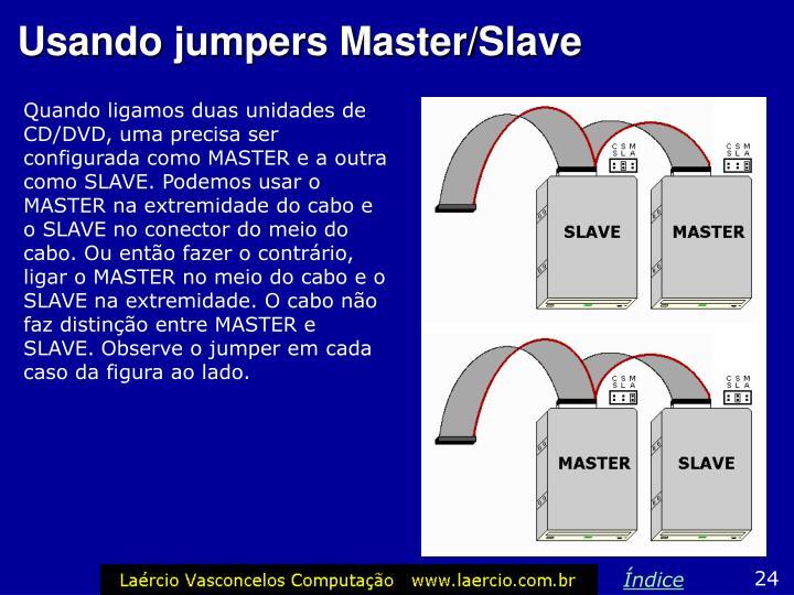 Quando ligamos duas unidades de CD/DVD, uma precisa ser configurada como MASTER e a outra como SLAVE. Podemos usar o MASTER na extremidade do cabo e o SLAVE no conector do meio do cabo. Ou então fazer o contrário, ligar o MASTER no meio do cabo e o SLAVE na extremidade. O cabo não faz distinção entre MASTER e SLAVE. Observe o jumper em cada caso da figura ao lado.