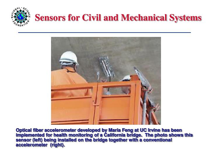 Optical fiber accelerometer developed by Maria Feng at UC Irvine has been implemented for health monitoring of a California bridge.  The photo shows this sensor (left) being installed on the bridge together with a conventional accelerometer  (right).