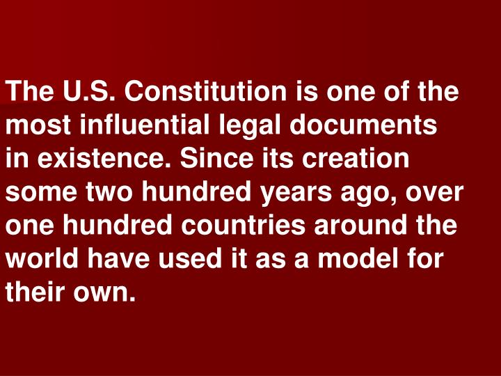 The U.S. Constitution is one of the most influential legal documents in existence. Since its creation some two hundred years ago, over one hundred countries around the world have used it as a model for their own.