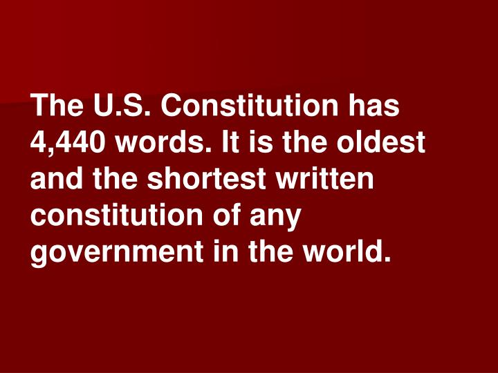 The U.S. Constitution has 4,440 words. It is the oldest and the shortest written constitution of any government in the world.