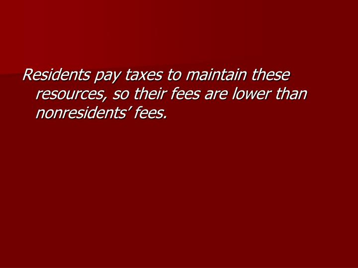 Residents pay taxes to maintain these resources, so their fees are lower than nonresidents' fees.