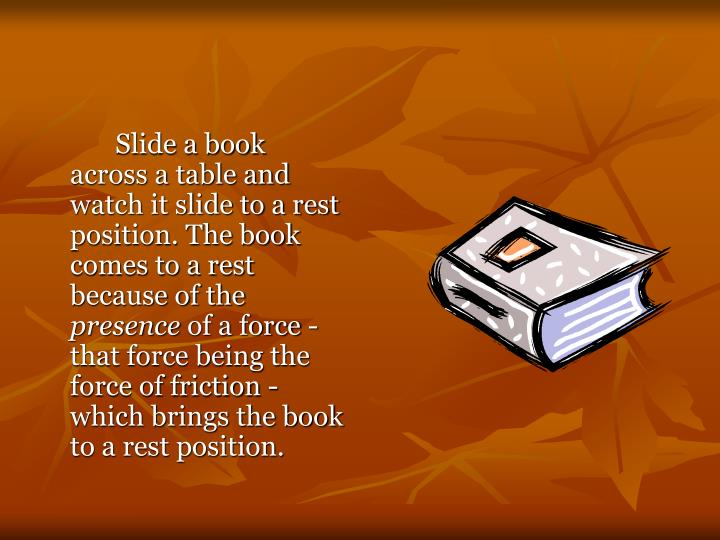 Slide a book across a table and watch it slide to a rest position. The book comes to a rest because of the