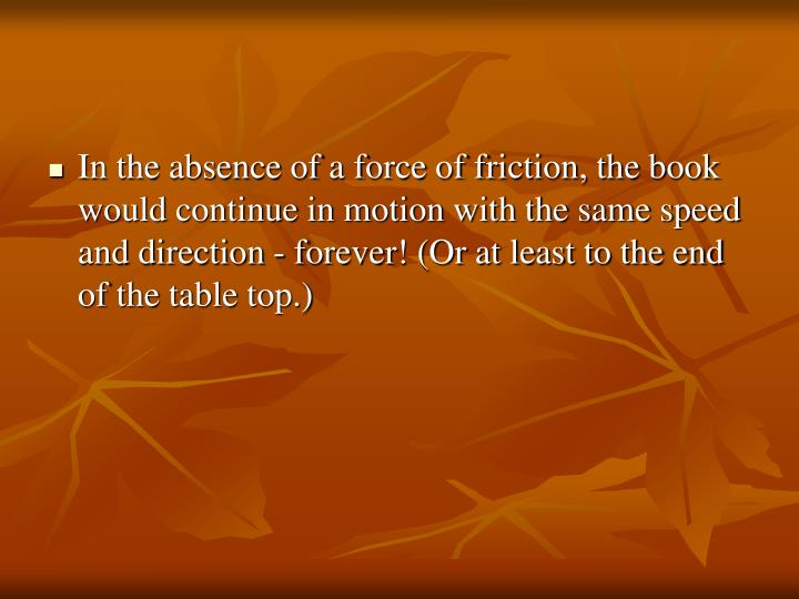 In the absence of a force of friction, the book would continue in motion with the same speed and direction - forever! (Or at least to the end of the table top.)
