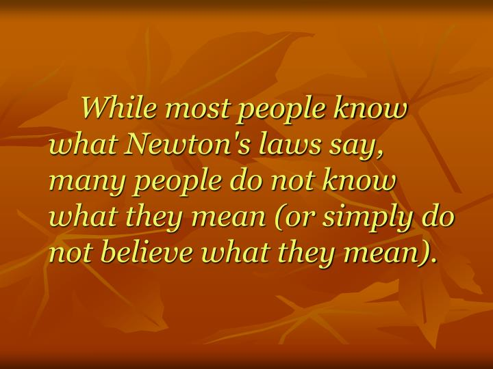 While most people know what Newton's laws say, many people do not know what they mean (or simply do ...