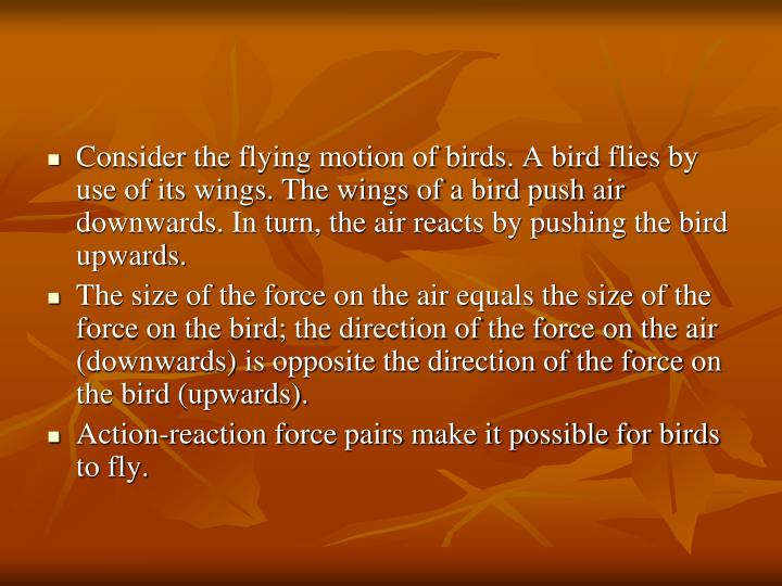 Consider the flying motion of birds. A bird flies by use of its wings. The wings of a bird push air downwards. In turn, the air reacts by pushing the bird upwards.