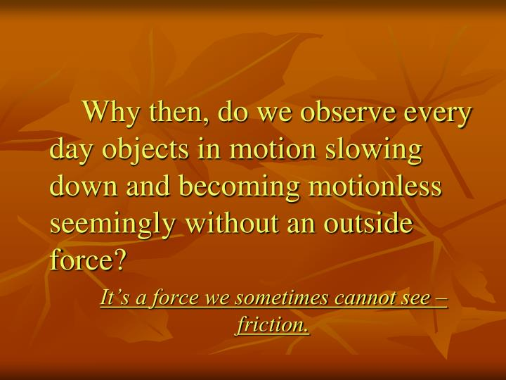 Why then, do we observe every day objects in motion slowing down and becoming motionless seemingly without an outside force?