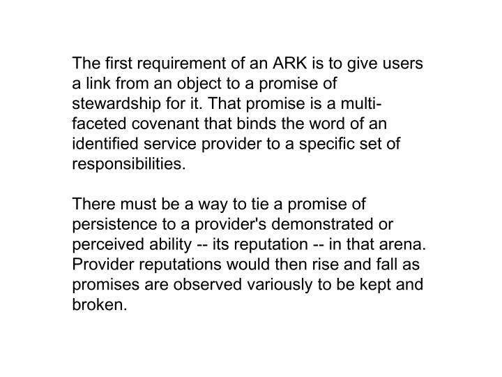 The first requirement of an ARK is to give users a link from an object to a promise of stewardship for it. That promise is a multi- faceted covenant that binds the word of an identified service provider to a specific set of responsibilities.