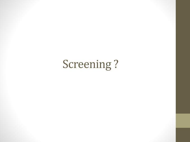 Screening ?