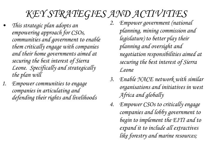 This strategic plan adopts an empowering approach for CSOs, communities and government to enable them critically engage with companies and their home governments aimed at securing the best interest of Sierra Leone.  Specifically and strategically the plan will