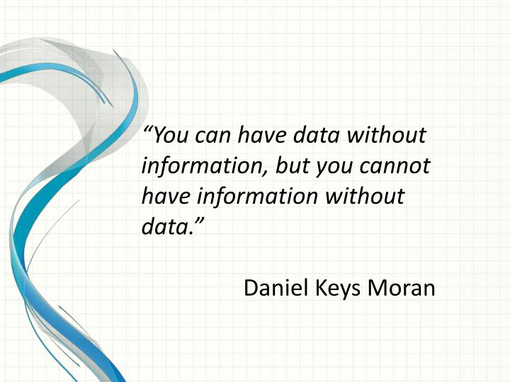 """You can have data without information, but you cannot have information without data."""