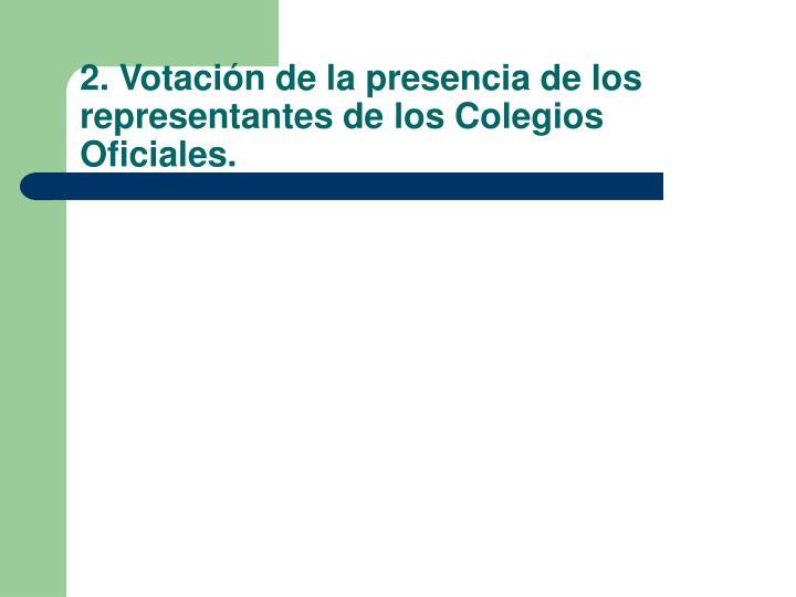 2. Votación de la presencia de los representantes de los Colegios Oficiales.