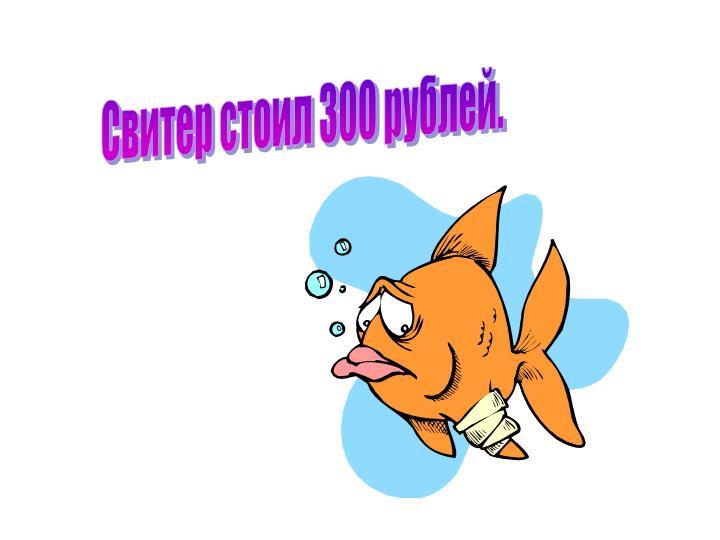 Свитер стоил 300 рублей.