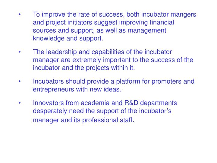 To improve the rate of success, both incubator mangers and project initiators suggest improving financial sources and support, as well as management knowledge and support.