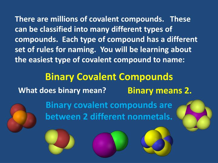 There are millions of covalent compounds.   These can be classified into many different types of compounds.  Each type of compound has a different set of rules for naming.  You will be learning about the easiest type of covalent compound to name:
