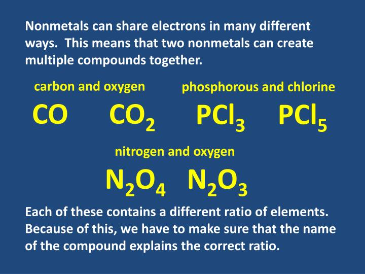 Nonmetals can share electrons in many different ways.  This means that two nonmetals can create multiple compounds together.
