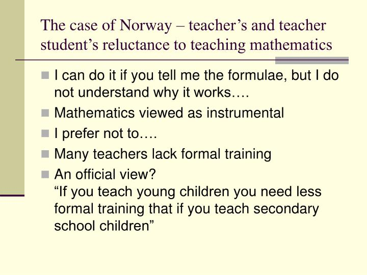 The case of Norway – teacher's and teacher student's reluctance to teaching mathematics