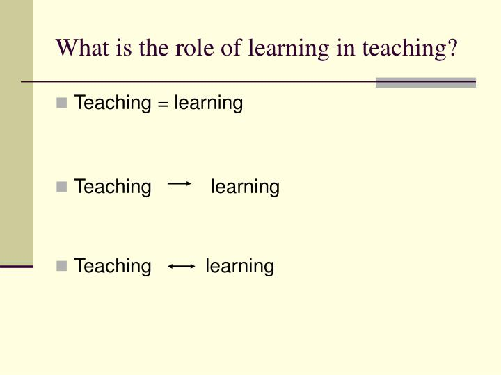 What is the role of learning in teaching?