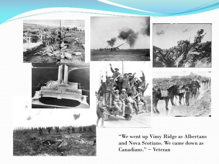 """We went up Vimy Ridge as Albertans and Nova Scotians. We came down as Canadians."" ~ Veteran"