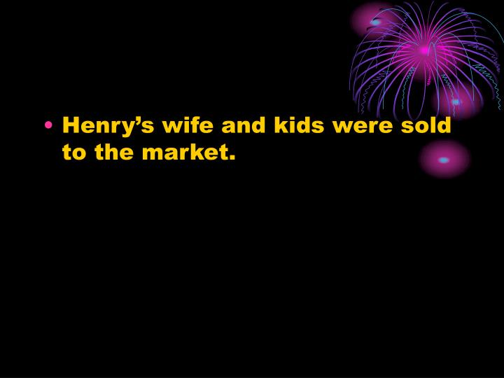 Henry's wife and kids were sold to the market.