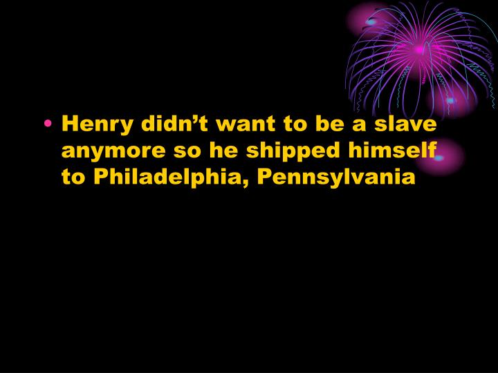 Henry didn't want to be a slave anymore so he shipped himself to Philadelphia, Pennsylvania