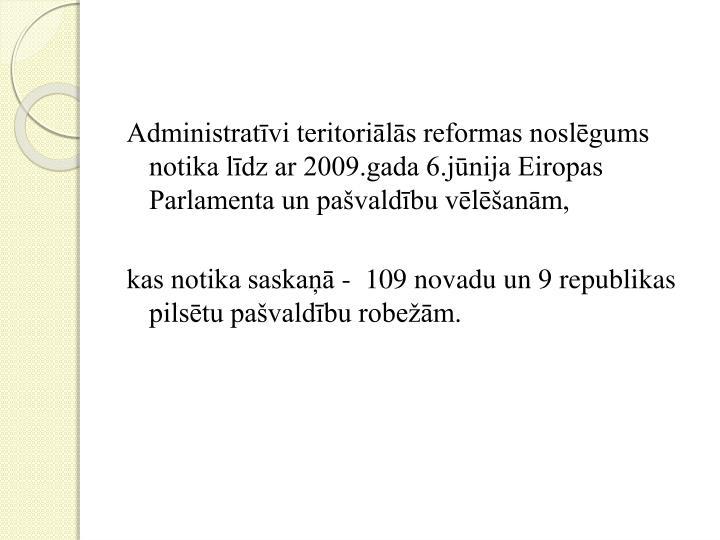 Administratīvi teritoriālās reformas noslēgums notika līdz ar 2009.gada 6.jūnija Eiropas Parlamenta un pašvaldību vēlēšanām,