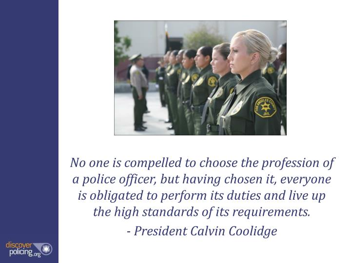 No one is compelled to choose the profession of a police officer, but having chosen it, everyone is obligated to perform its duties and live up the high standards of its requirements.