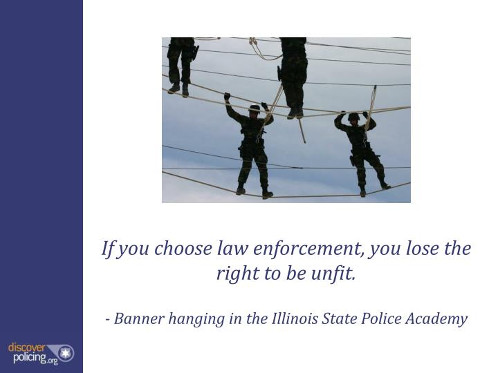 If you choose law enforcement, you lose the right to be unfit.