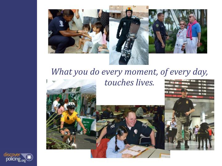 What you do every moment, of every day, touches lives.