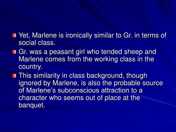 Yet, Marlene is ironically similar to Gr. in terms of social class.