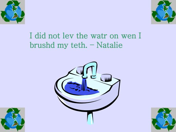 I did not lev the watr on wen I brushd my teth. – Natalie