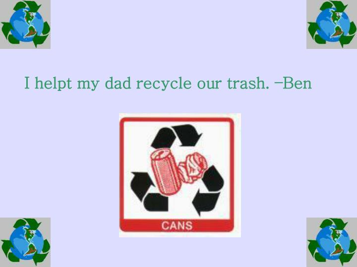 I helpt my dad recycle our trash. –Ben