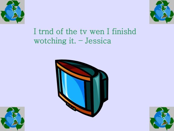 I trnd of the tv wen I finishd wotching it. – Jessica