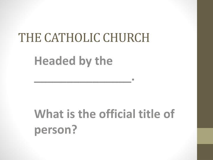 THE CATHOLIC CHURCH