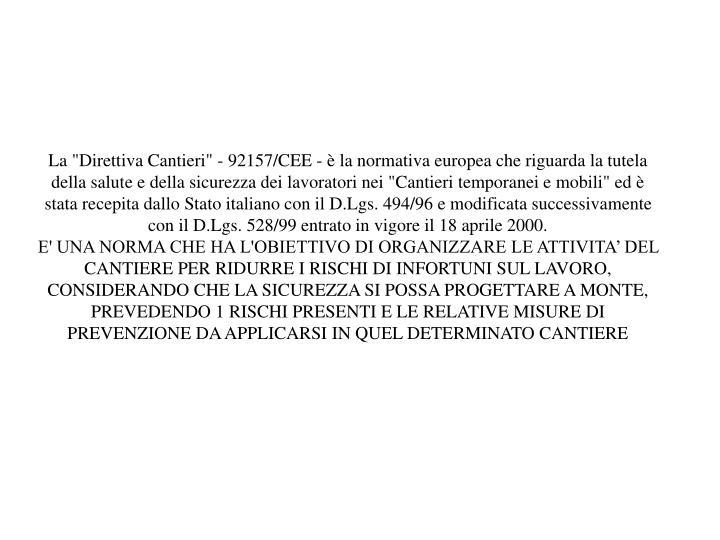 """La """"Direttiva Cantieri"""" - 92157/CEE - è la normativa europea che riguarda la tutela della salute e della sicurezza dei lavoratori nei """"Cantieri temporanei e mobili"""" ed è stata recepita dallo Stato italiano con il D.Lgs. 494/96 e modificata successivamente con il D.Lgs. 528/99 entrato in vigore il 18 aprile 2000."""