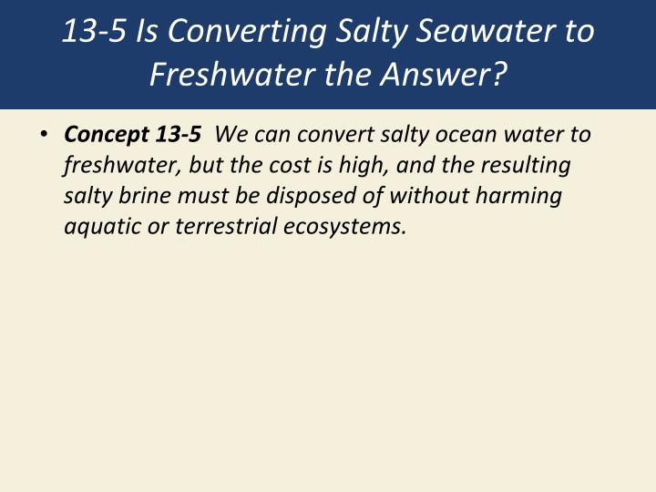 13-5 Is Converting Salty Seawater to Freshwater the Answer?