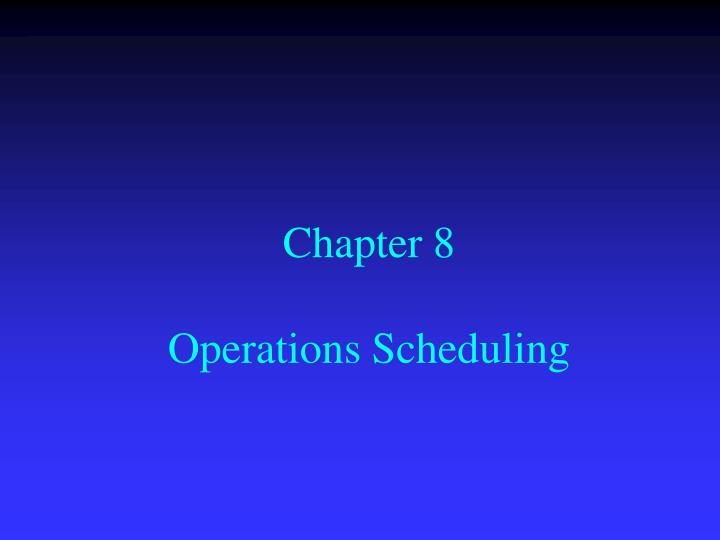 Chapter 8 operations scheduling