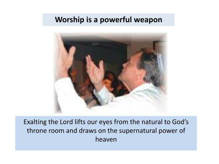 Worship is a powerful weapon