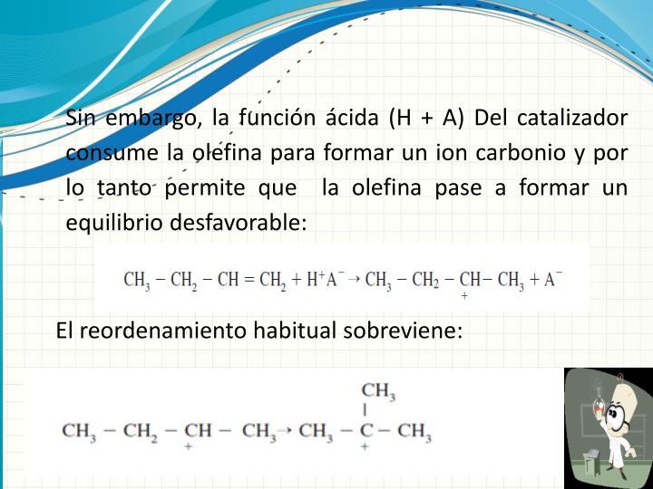 Sin embargo, la función ácida (H + A) Del catalizador consume la olefina para formar un ion carbonio y por lo tanto permite que  la olefina pase a formar un equilibrio desfavorable: