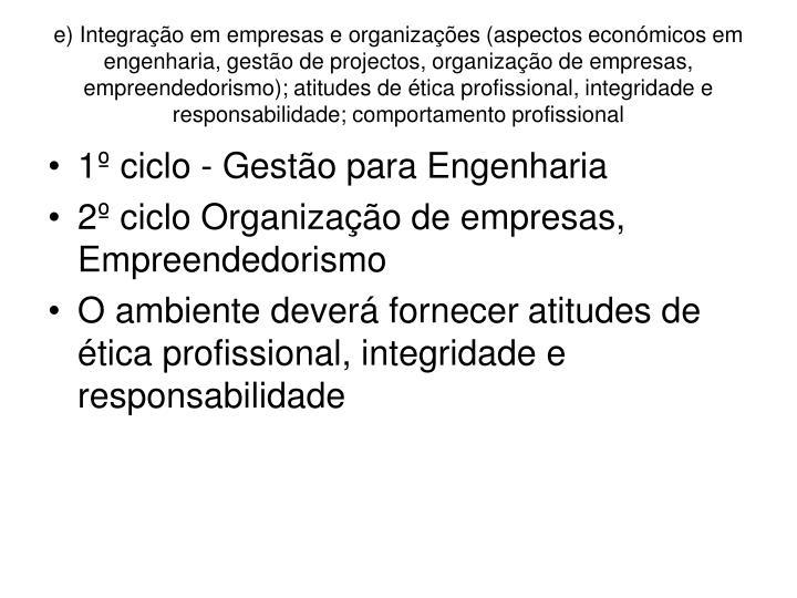 e) Integração em empresas e organizações (aspectos económicos em engenharia, gestão de projectos, organização de empresas, empreendedorismo); atitudes de ética profissional, integridade e responsabilidade; comportamento profissional