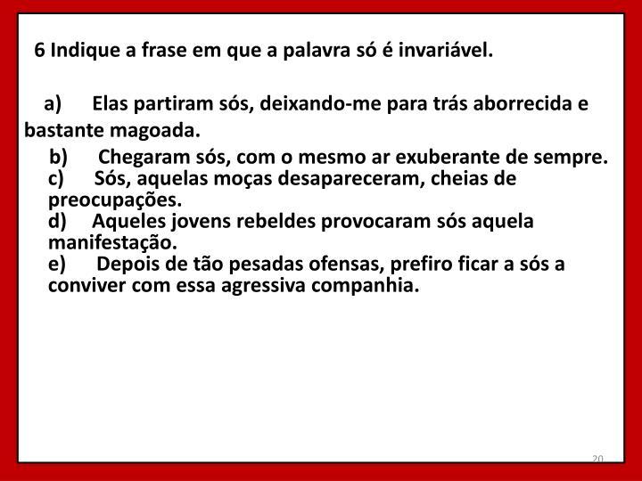6 Indique a frase em que a palavrasóé invariável.