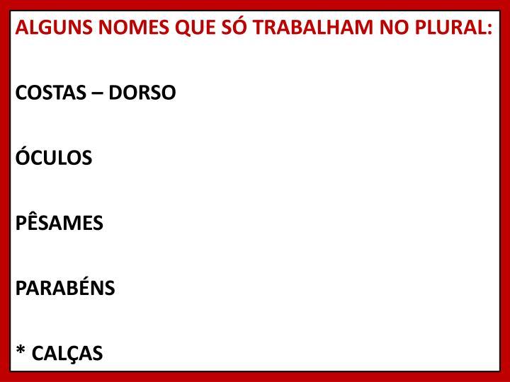 ALGUNS NOMES QUE SÓ TRABALHAM NO PLURAL: